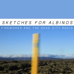 Sketches For Albinos - Fireworks And The Dead City Radio